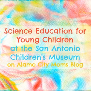Science education for young children at the San Antonio Children's Museum | Alamo City Moms Blog (via San Antonio Charter Moms)