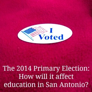 The 2014 primary election: How will affect education in San Antonio? | San Antonio Charter Moms